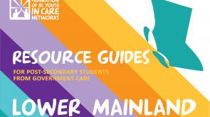 colourful graphic with the province of BC shape, the Federation of BC Youth in Care Networks logo, and text that reads Resource Guides for Post-Secondary Students from government care-Lower Mainland
